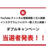 YouTubeチャンネル登録者2万人突破、Instagramフォロアー2万人突破ダブルキャンペーン結果発表!